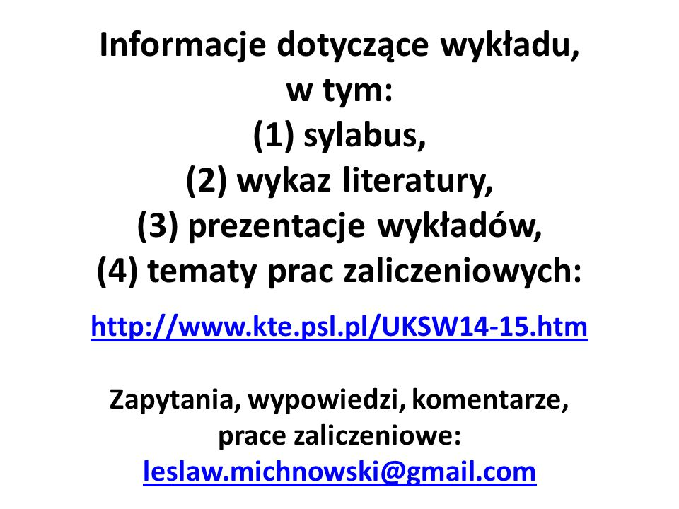 Informacje dotyczące wykładu, w tym: (1) sylabus, (2) wykaz literatury, (3) prezentacje wykładów, (4) tematy prac zaliczeniowych: http://www.kte.psl.pl/UKSW14-15.htm Zapytania, wypowiedzi, komentarze, prace zaliczeniowe: leslaw.michnowski@gmail.com