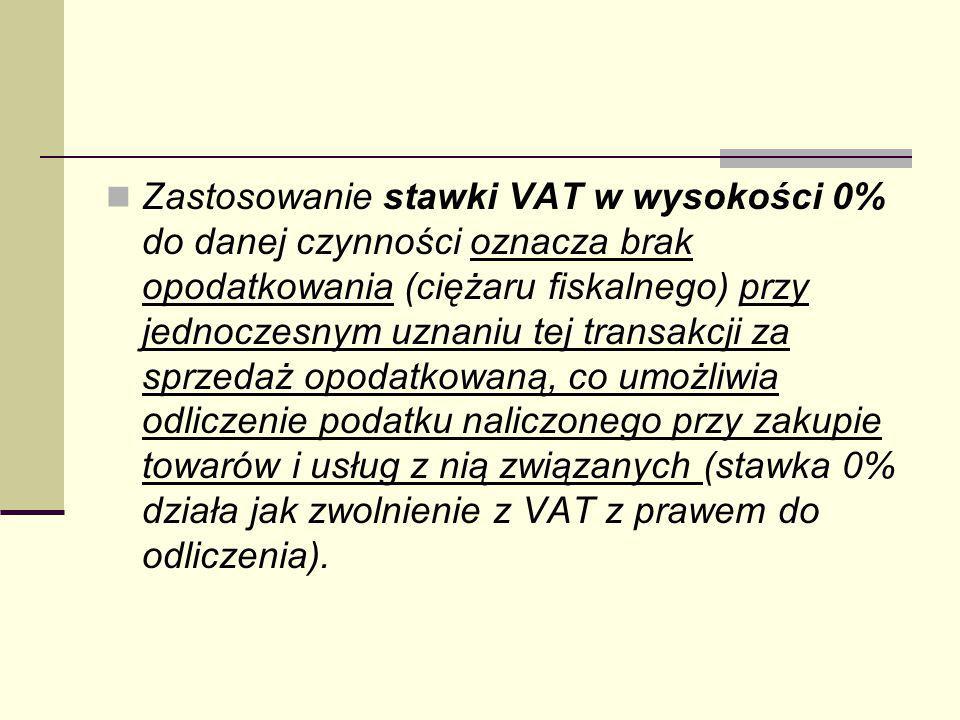 Zastosowanie stawki VAT w wysokości 0% do danej czynności oznacza brak opodatkowania (ciężaru fiskalnego) przy jednoczesnym uznaniu tej transakcji za sprzedaż opodatkowaną, co umożliwia odliczenie podatku naliczonego przy zakupie towarów i usług z nią związanych (stawka 0% działa jak zwolnienie z VAT z prawem do odliczenia).