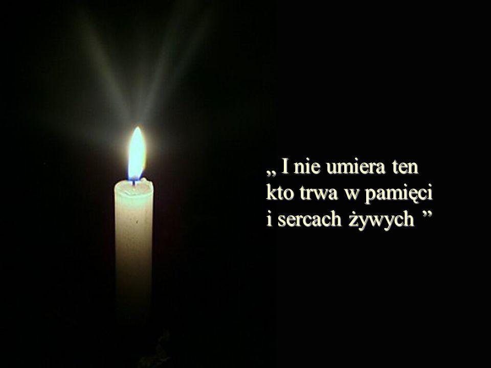 """"""" I nie umiera ten kto trwa w pamięci i sercach żywych"""