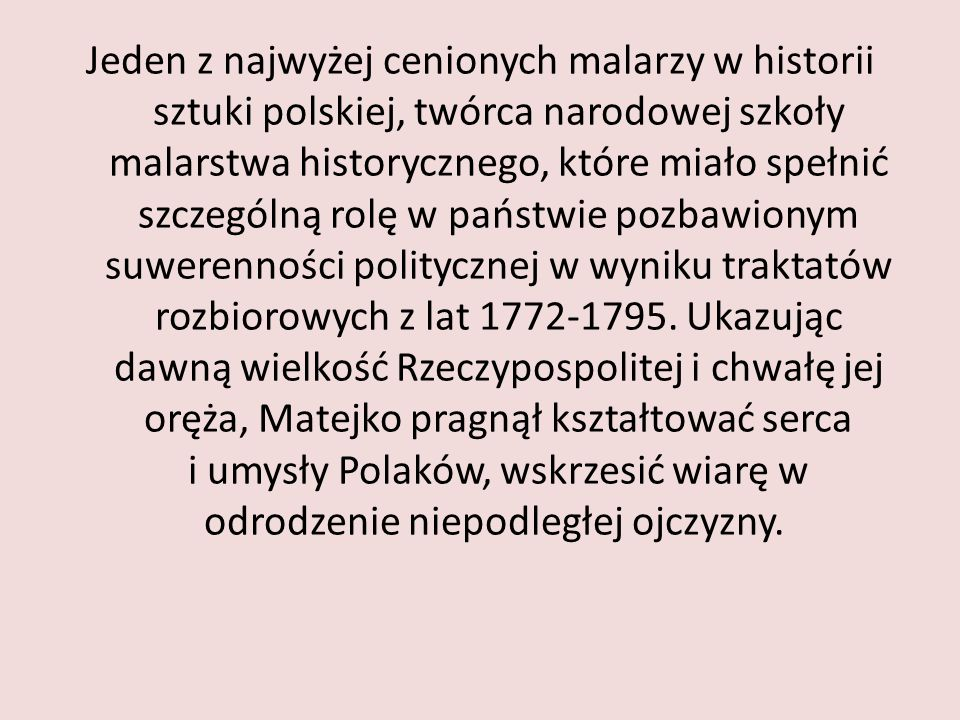 Jeden z najwyżej cenionych malarzy w historii sztuki polskiej, twórca narodowej szkoły malarstwa historycznego, które miało spełnić szczególną rolę w państwie pozbawionym suwerenności politycznej w wyniku traktatów rozbiorowych z lat 1772-1795.
