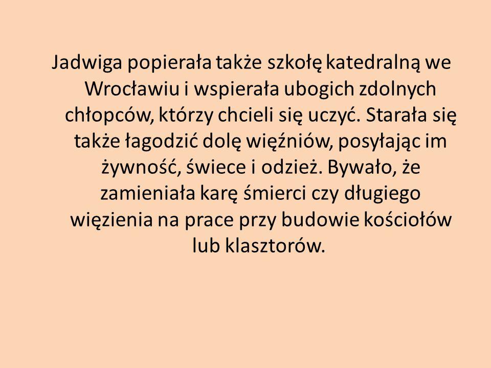 Jadwiga popierała także szkołę katedralną we Wrocławiu i wspierała ubogich zdolnych chłopców, którzy chcieli się uczyć.