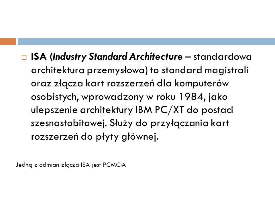 ISA (Industry Standard Architecture – standardowa architektura przemysłowa) to standard magistrali oraz złącza kart rozszerzeń dla komputerów osobistych, wprowadzony w roku 1984, jako ulepszenie architektury IBM PC/XT do postaci szesnastobitowej. Służy do przyłączania kart rozszerzeń do płyty głównej.