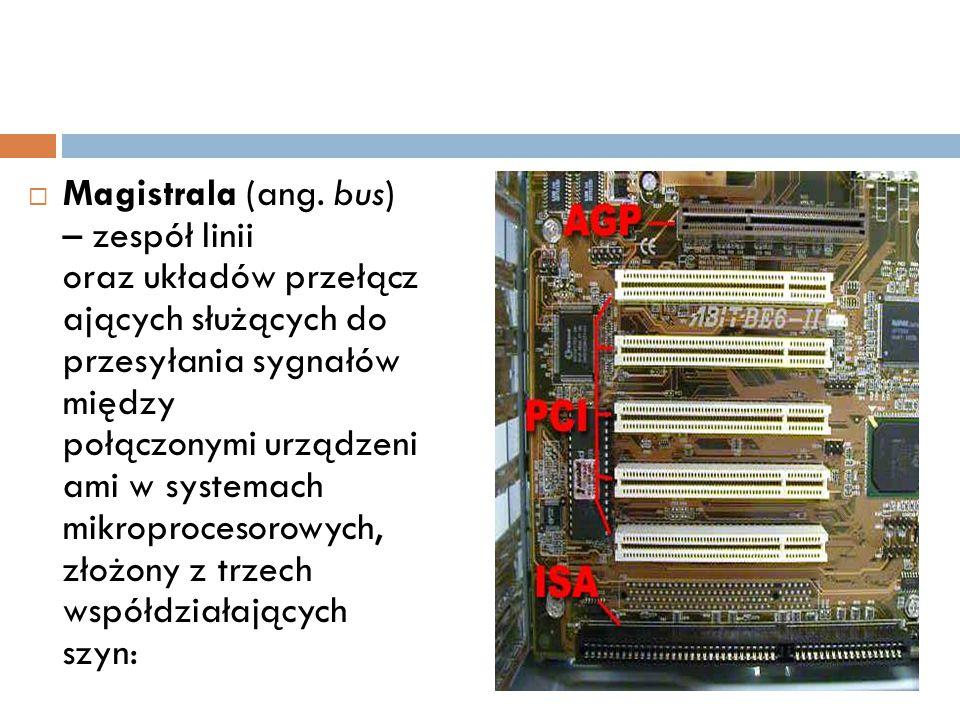 Magistrala (ang. bus) – zespół linii oraz układów przełącz ających służących do przesyłania sygnałów między połączonymi urządzeni ami w systemach mikroprocesorowych, złożony z trzech współdziałających szyn: