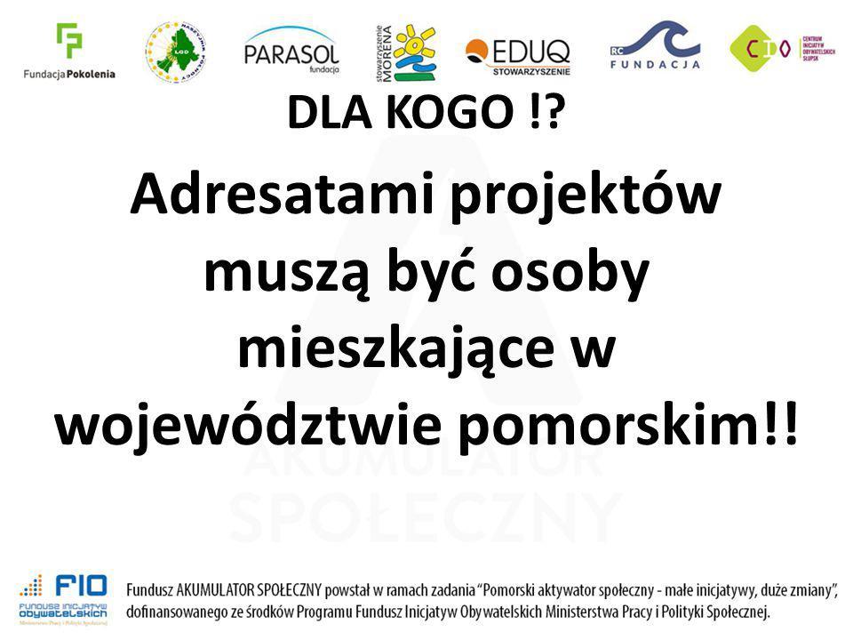 DLA KOGO ! Adresatami projektów muszą być osoby mieszkające w województwie pomorskim!!