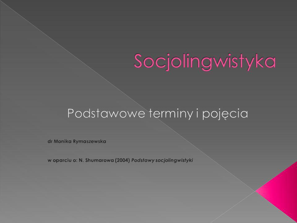 Socjolingwistyka Podstawowe terminy i pojęcia dr Monika Rymaszewska