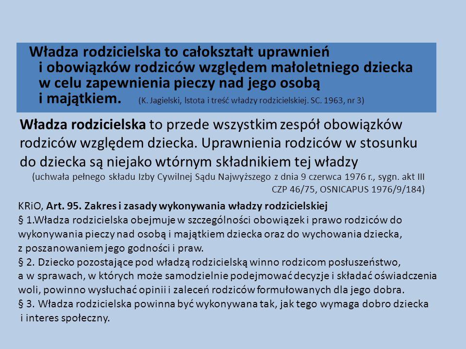 Władza rodzicielska to całokształt uprawnień i obowiązków rodziców względem małoletniego dziecka w celu zapewnienia pieczy nad jego osobą i majątkiem. (K. Jagielski, lstota i treść władzy rodzicielskiej. SC. 1963, nr 3)