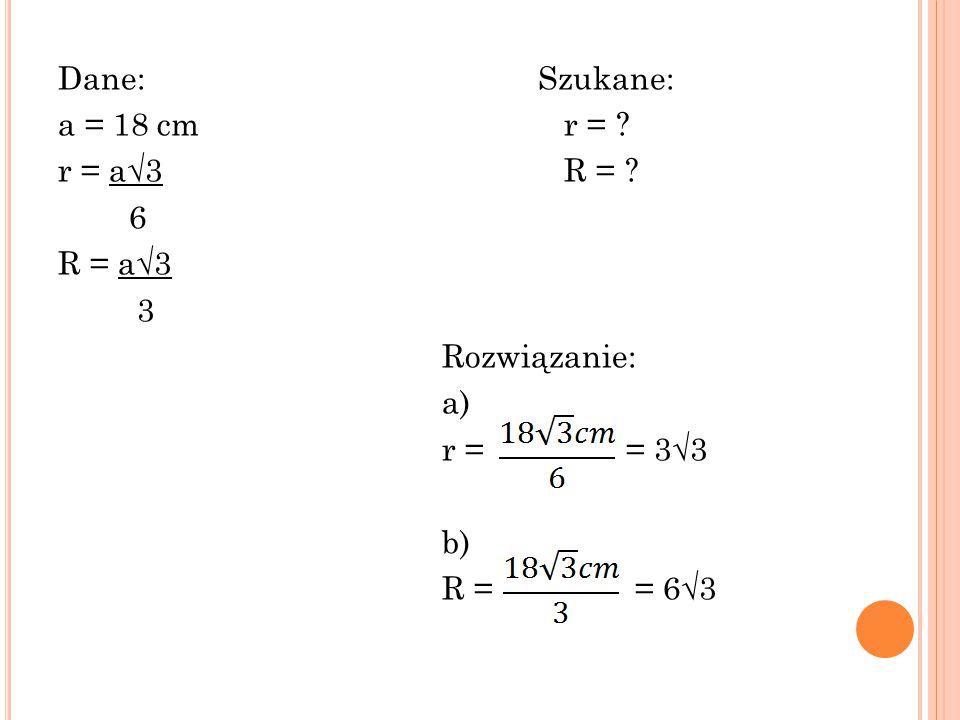 Dane: Szukane: a = 18 cm r =. r = a√3 R =