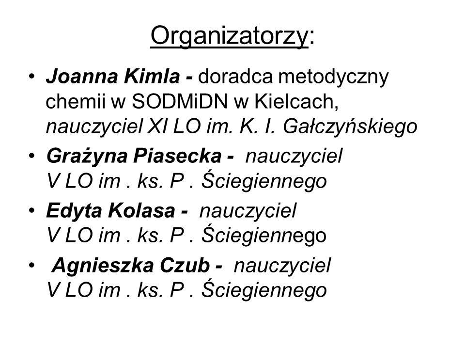 Organizatorzy: Joanna Kimla - doradca metodyczny chemii w SODMiDN w Kielcach, nauczyciel XI LO im. K. I. Gałczyńskiego.