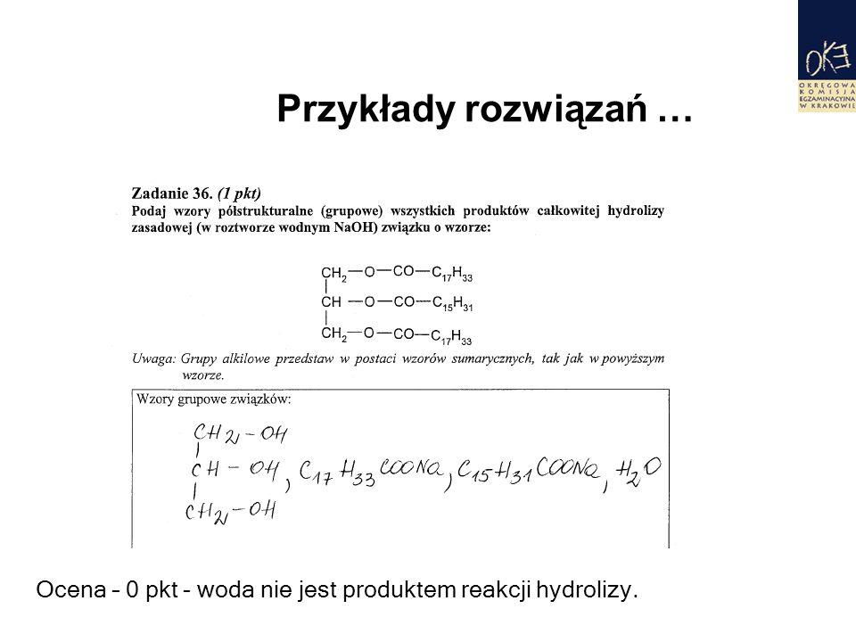 Przykłady rozwiązań … Ocena – 0 pkt - woda nie jest produktem reakcji hydrolizy.