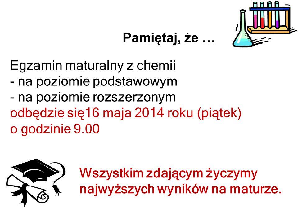 Pamiętaj, że … Egzamin maturalny z chemii. na poziomie podstawowym. na poziomie rozszerzonym. odbędzie się16 maja 2014 roku (piątek)
