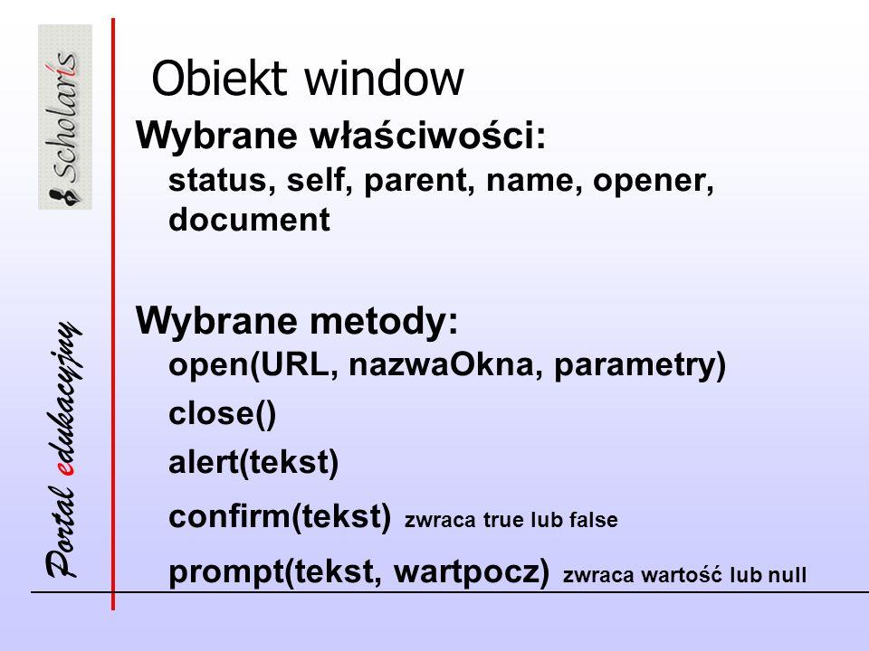 Obiekt window Wybrane właściwości: status, self, parent, name, opener, document. Wybrane metody: open(URL, nazwaOkna, parametry)