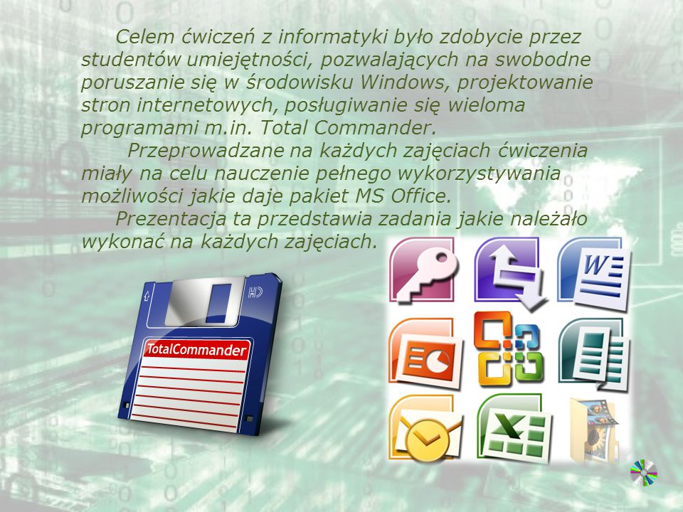 Celem ćwiczeń z informatyki było zdobycie przez studentów umiejętności, pozwalających na swobodne poruszanie się w środowisku Windows, projektowanie stron internetowych, posługiwanie się wieloma programami m.in. Total Commander.