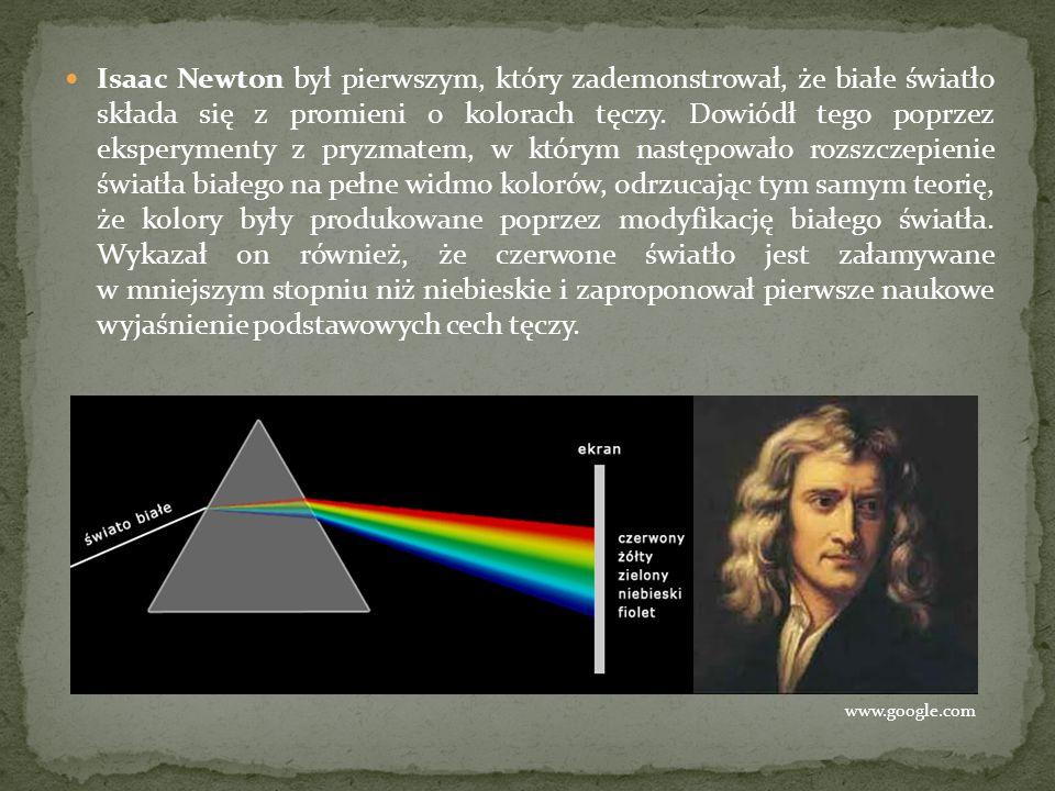 Isaac Newton był pierwszym, który zademonstrował, że białe światło składa się z promieni o kolorach tęczy. Dowiódł tego poprzez eksperymenty z pryzmatem, w którym następowało rozszczepienie światła białego na pełne widmo kolorów, odrzucając tym samym teorię, że kolory były produkowane poprzez modyfikację białego światła. Wykazał on również, że czerwone światło jest załamywane w mniejszym stopniu niż niebieskie i zaproponował pierwsze naukowe wyjaśnienie podstawowych cech tęczy.