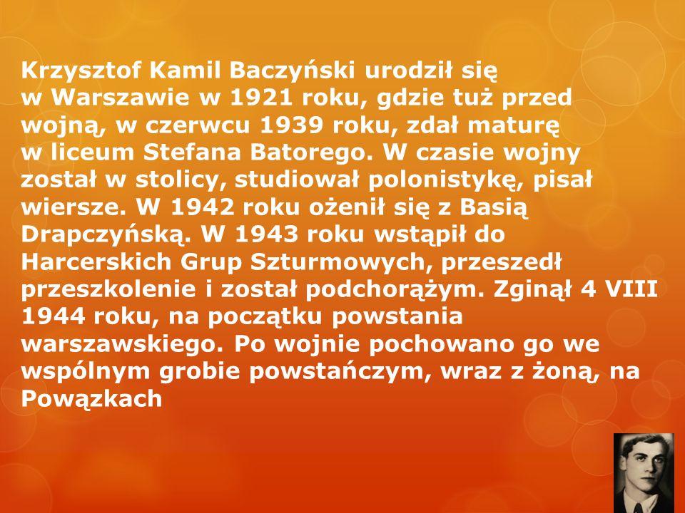 Krzysztof Kamil Baczyński urodził się w Warszawie w 1921 roku, gdzie tuż przed wojną, w czerwcu 1939 roku, zdał maturę w liceum Stefana Batorego.