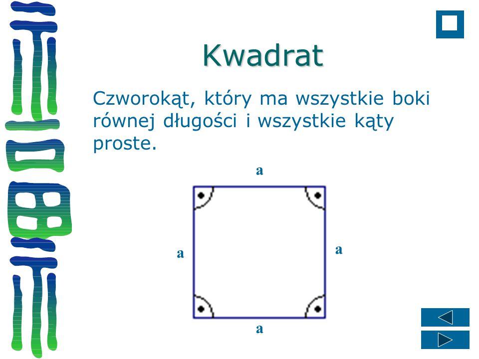 Kwadrat Czworokąt, który ma wszystkie boki równej długości i wszystkie kąty proste. a a a a
