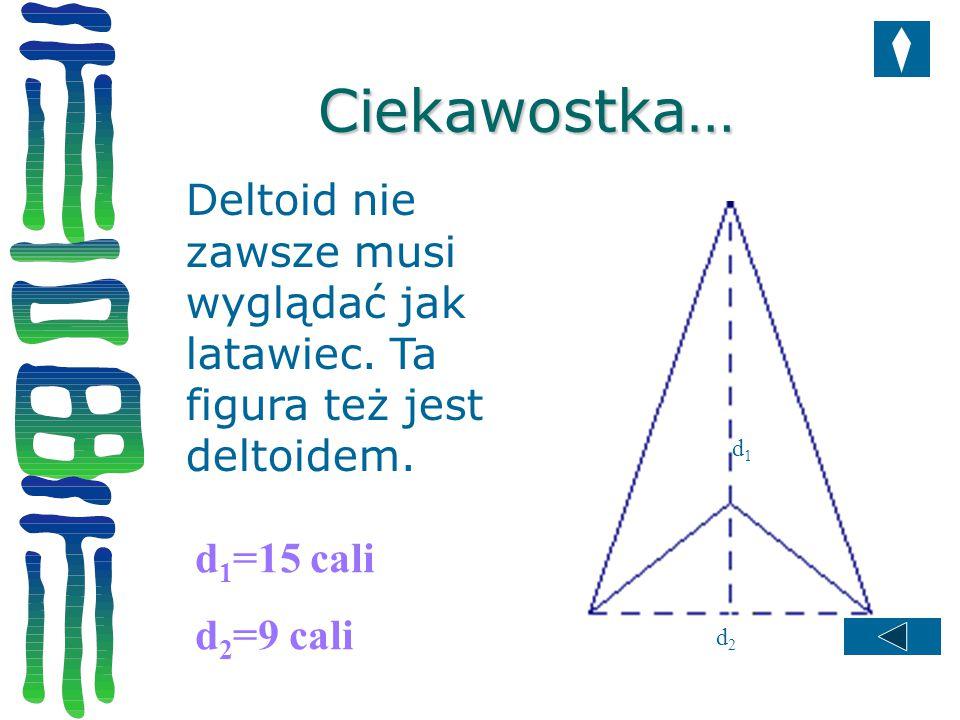Ciekawostka… Deltoid nie zawsze musi wyglądać jak latawiec. Ta figura też jest deltoidem. d1. d1=15 cali.
