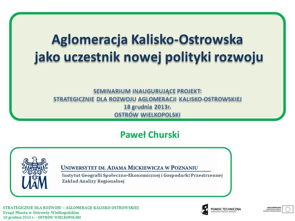 Aglomeracja Kalisko-Ostrowska jako uczestnik nowej polityki rozwoju SEMINARIUM INAUGURUJĄCE PROJEKT: STRATEGICZNIE DLA ROZWOJU AGLOMERACJI KALISKO-OSTROWSKIEJ 18 grudnia 2013r. OSTRÓW WIELKOPOLSKI