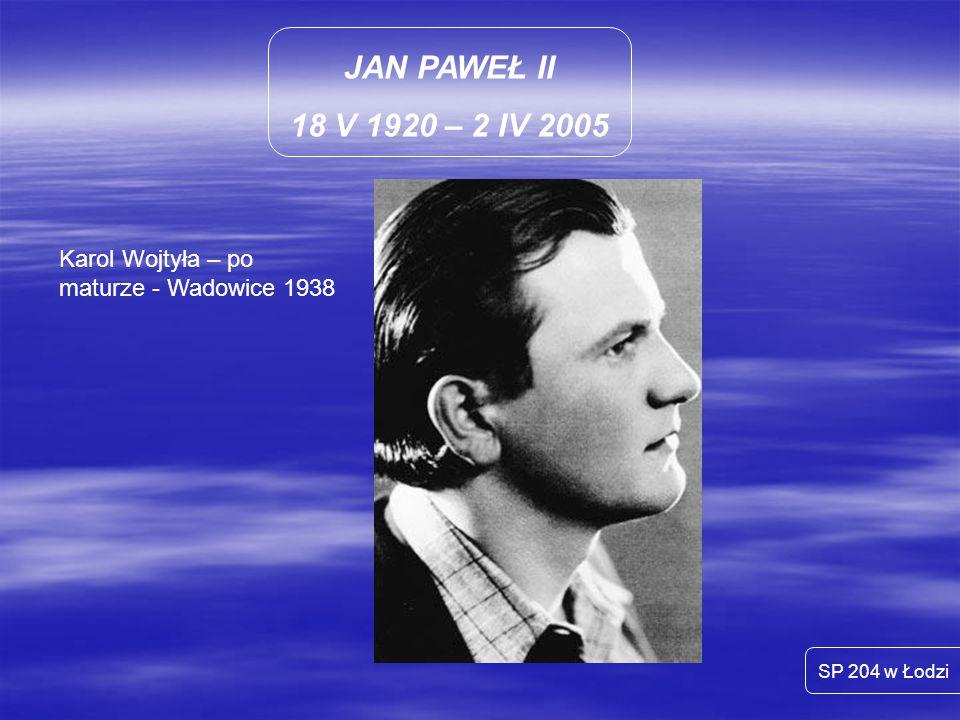 JAN PAWEŁ II 18 V 1920 – 2 IV 2005 Karol Wojtyła – po maturze - Wadowice 1938 SP 204 w Łodzi