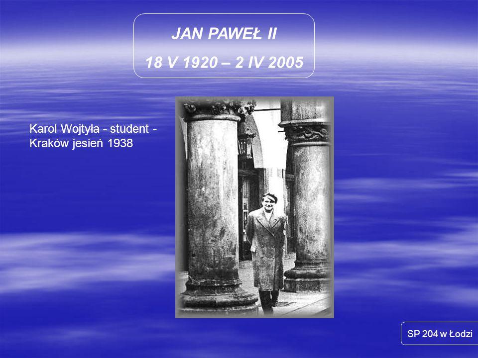 JAN PAWEŁ II 18 V 1920 – 2 IV 2005 Karol Wojtyła - student -Kraków jesień 1938 SP 204 w Łodzi