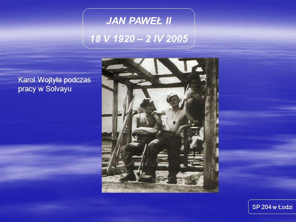 JAN PAWEŁ II 18 V 1920 – 2 IV 2005 Karol Wojtyła podczas pracy w Solvayu SP 204 w Łodzi
