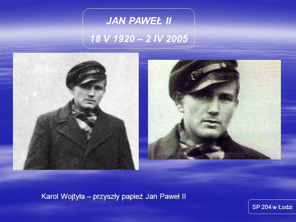 JAN PAWEŁ II 18 V 1920 – 2 IV 2005 Karol Wojtyła – przyszły papież Jan Paweł II SP 204 w Łodzi