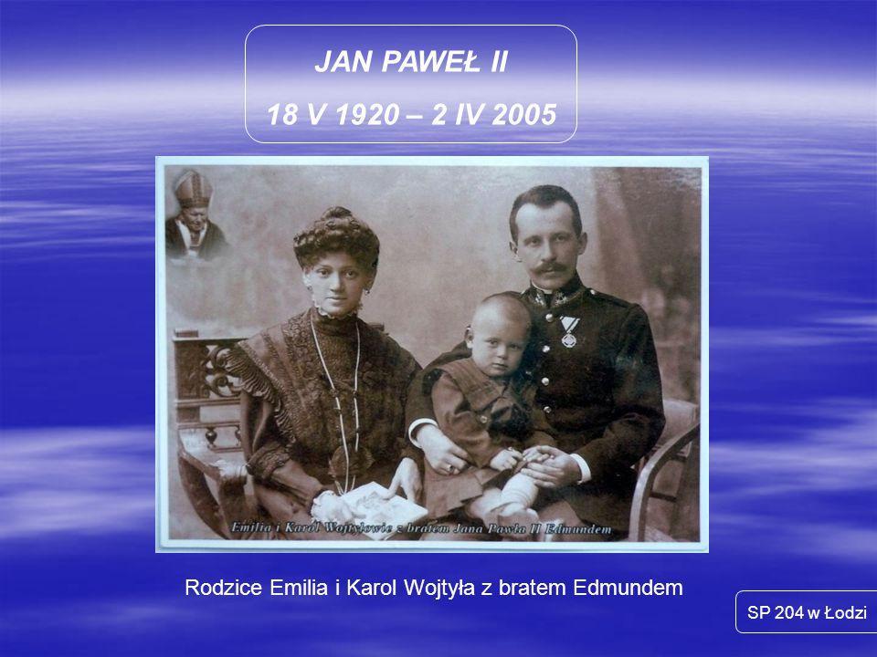 JAN PAWEŁ II 18 V 1920 – 2 IV 2005 Rodzice Emilia i Karol Wojtyła z bratem Edmundem SP 204 w Łodzi