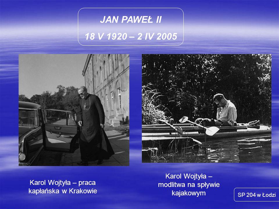 JAN PAWEŁ II 18 V 1920 – 2 IV 2005. Karol Wojtyła – modlitwa na spływie kajakowym. Karol Wojtyła – praca kapłańska w Krakowie.