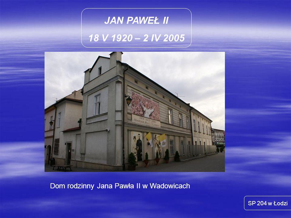 JAN PAWEŁ II 18 V 1920 – 2 IV 2005 Dom rodzinny Jana Pawła II w Wadowicach SP 204 w Łodzi