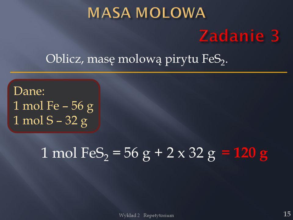 Zadanie 3 MASA MOLOWA 1 mol FeS2 = 56 g + 2 x 32 g = 120 g