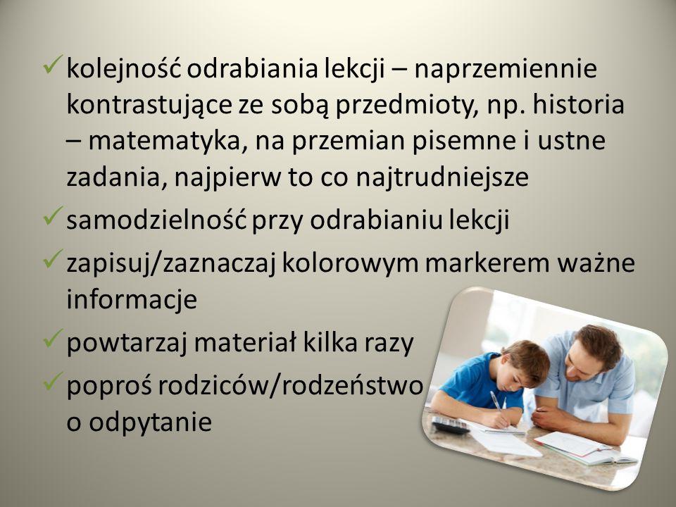 kolejność odrabiania lekcji – naprzemiennie kontrastujące ze sobą przedmioty, np. historia – matematyka, na przemian pisemne i ustne zadania, najpierw to co najtrudniejsze