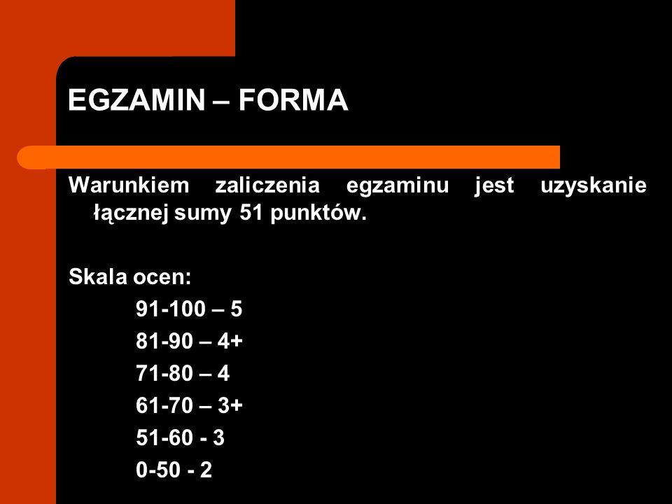 EGZAMIN – FORMA Warunkiem zaliczenia egzaminu jest uzyskanie łącznej sumy 51 punktów. Skala ocen: 91-100 – 5.