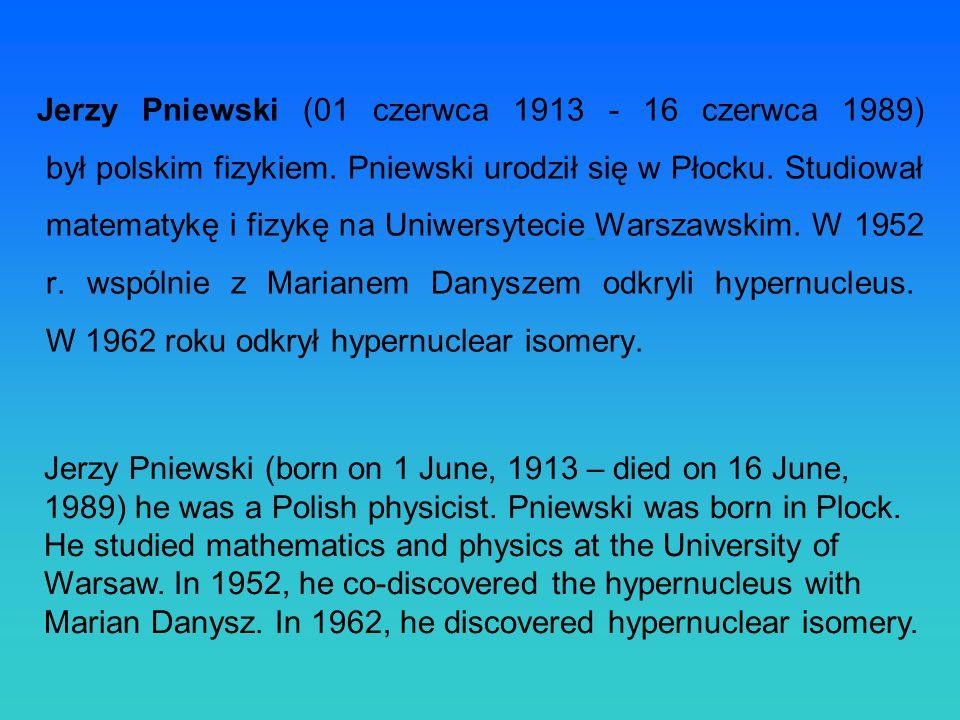 Jerzy Pniewski (01 czerwca 1913 - 16 czerwca 1989) był polskim fizykiem. Pniewski urodził się w Płocku. Studiował matematykę i fizykę na Uniwersytecie Warszawskim. W 1952 r. wspólnie z Marianem Danyszem odkryli hypernucleus. W 1962 roku odkrył hypernuclear isomery.