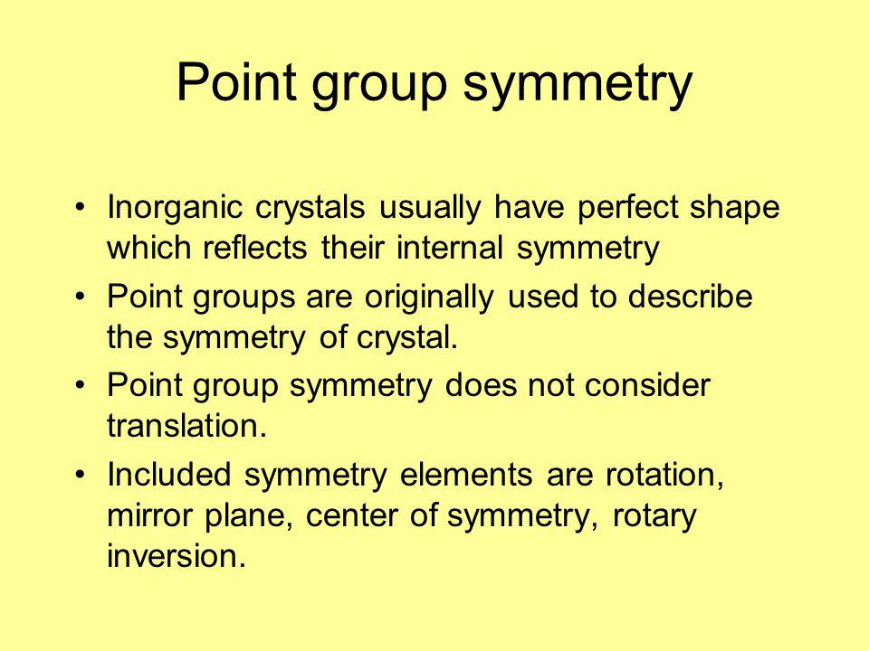 Point group symmetry Inorganic crystals usually have perfect shape which reflects their internal symmetry.