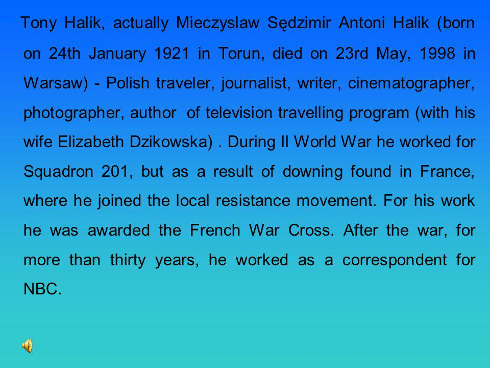 Tony Halik, actually Mieczyslaw Sędzimir Antoni Halik (born on 24th January 1921 in Torun, died on 23rd May, 1998 in Warsaw) - Polish traveler, journalist, writer, cinematographer, photographer, author of television travelling program (with his wife Elizabeth Dzikowska) .