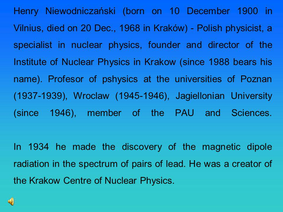 Henry Niewodniczański (born on 10 December 1900 in Vilnius, died on 20 Dec., 1968 in Kraków) - Polish physicist, a specialist in nuclear physics, founder and director of the Institute of Nuclear Physics in Krakow (since 1988 bears his name).