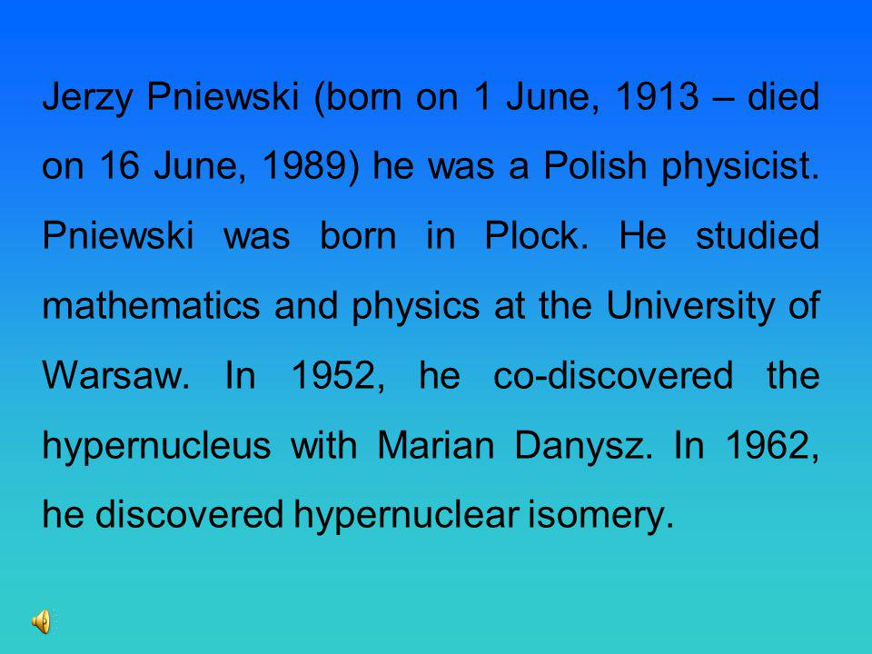 Jerzy Pniewski (born on 1 June, 1913 – died on 16 June, 1989) he was a Polish physicist.