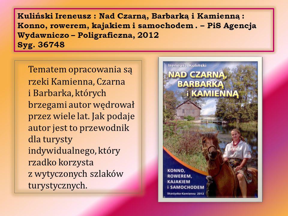 Kuliński Ireneusz : Nad Czarną, Barbarką i Kamienną : Konno, rowerem, kajakiem i samochodem . – PiS Agencja Wydawniczo – Poligraficzna, 2012 Syg. 36748