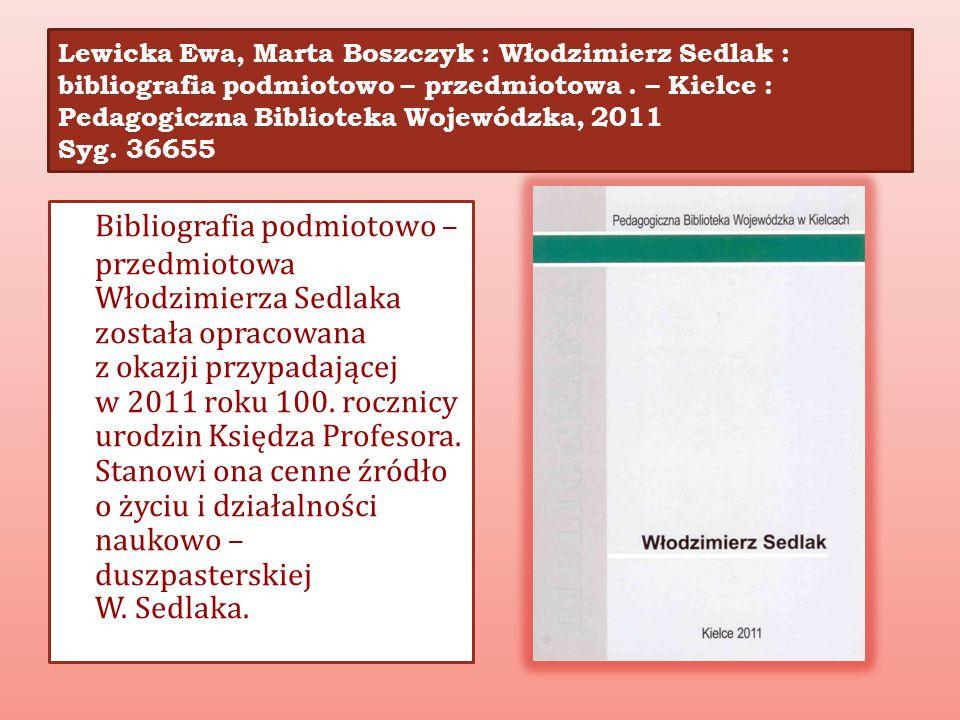 Lewicka Ewa, Marta Boszczyk : Włodzimierz Sedlak : bibliografia podmiotowo – przedmiotowa . – Kielce : Pedagogiczna Biblioteka Wojewódzka, 2011 Syg. 36655