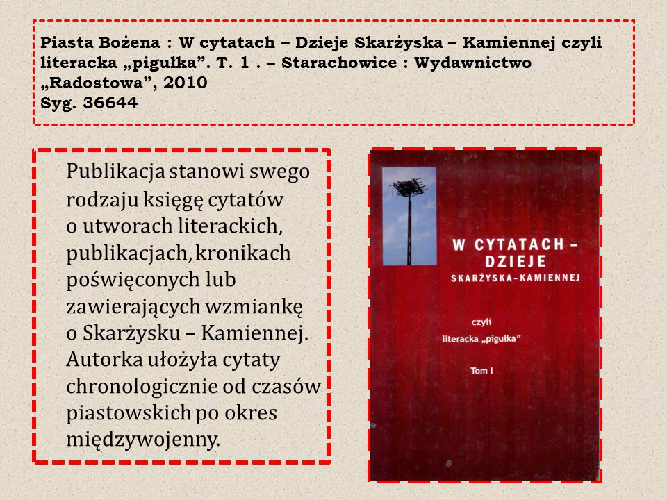 """Piasta Bożena : W cytatach – Dzieje Skarżyska – Kamiennej czyli literacka """"pigułka . T. 1 . – Starachowice : Wydawnictwo """"Radostowa , 2010 Syg. 36644"""
