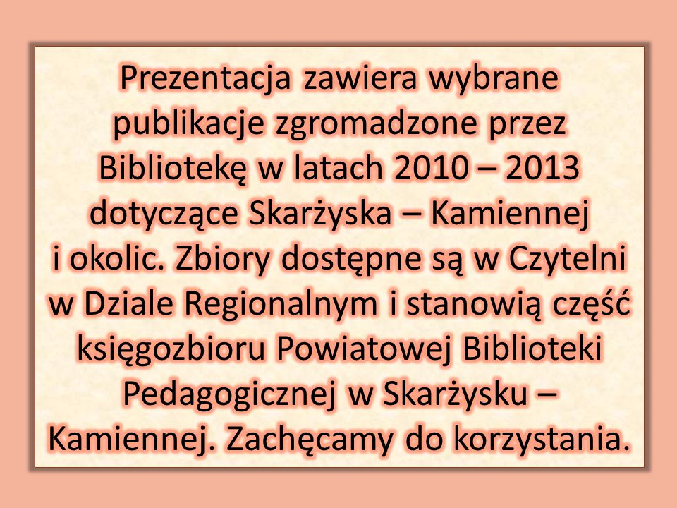Prezentacja zawiera wybrane publikacje zgromadzone przez Bibliotekę w latach 2010 – 2013 dotyczące Skarżyska – Kamiennej i okolic.