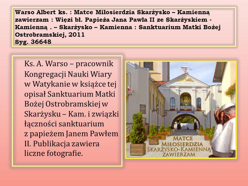 Warso Albert ks. : Matce Miłosierdzia Skarżysko – Kamienną zawierzam : Więzi bł. Papieża Jana Pawła II ze Skarżyskiem - Kamienną . – Skarżysko – Kamienna : Sanktuarium Matki Bożej Ostrobramskiej, 2011 Syg. 36648