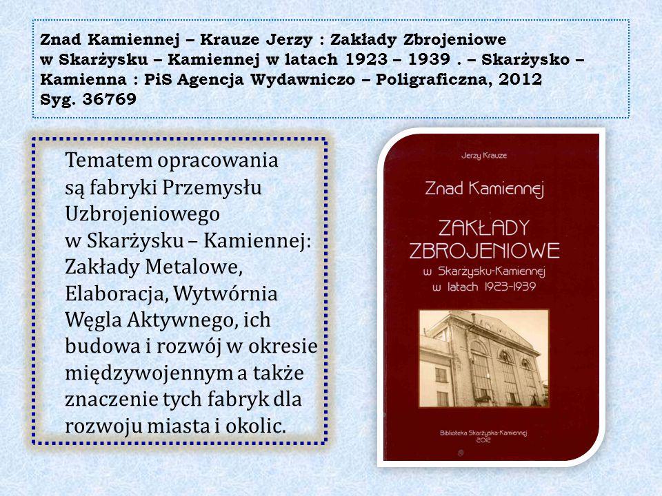 Znad Kamiennej – Krauze Jerzy : Zakłady Zbrojeniowe w Skarżysku – Kamiennej w latach 1923 – 1939 . – Skarżysko – Kamienna : PiS Agencja Wydawniczo – Poligraficzna, 2012 Syg. 36769