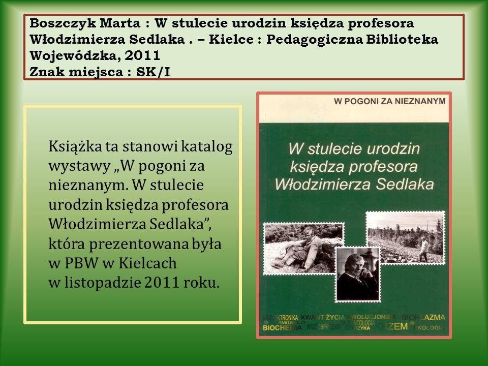Boszczyk Marta : W stulecie urodzin księdza profesora Włodzimierza Sedlaka . – Kielce : Pedagogiczna Biblioteka Wojewódzka, 2011 Znak miejsca : SK/I