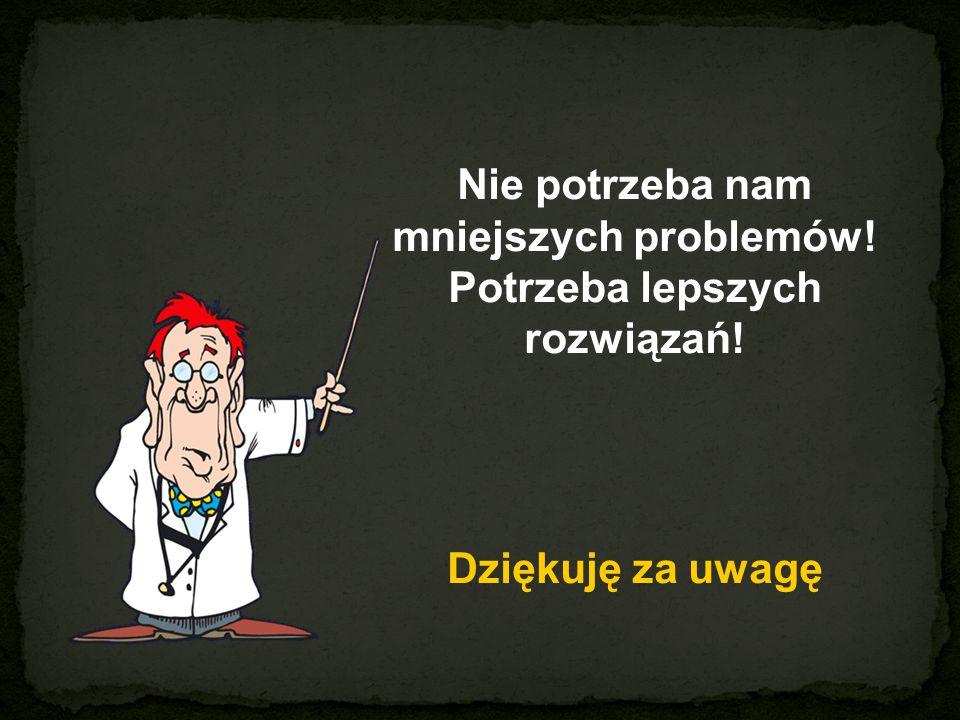 Nie potrzeba nam mniejszych problemów! Potrzeba lepszych rozwiązań!