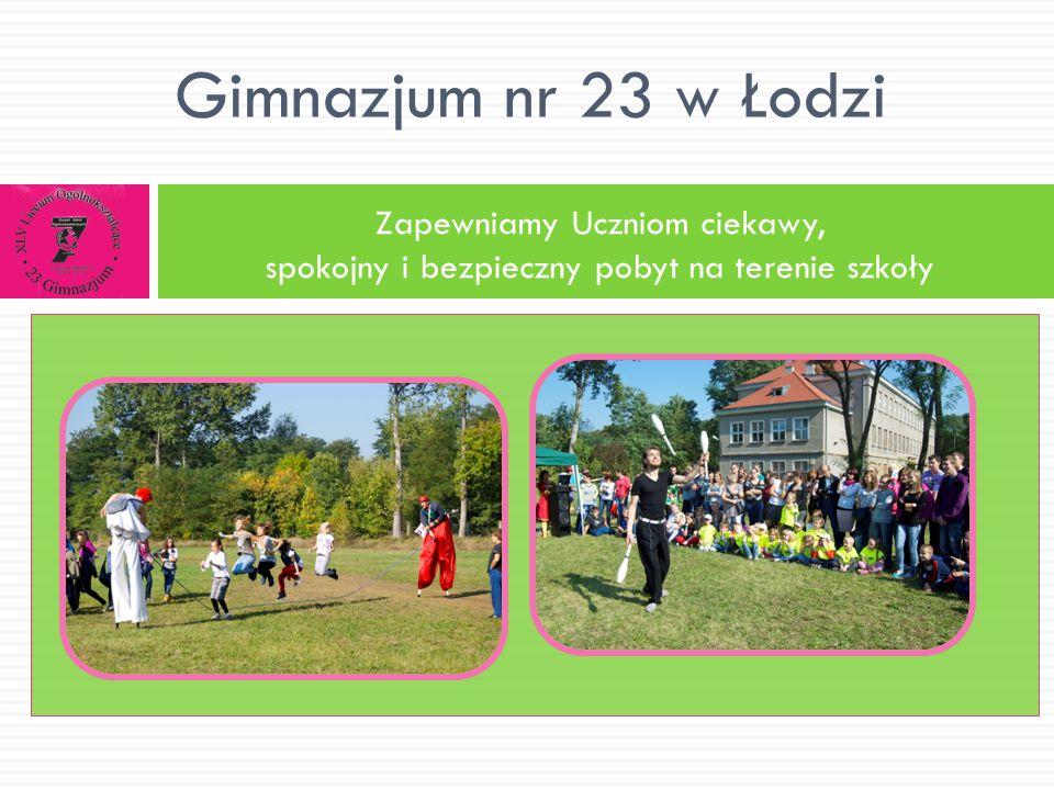 Gimnazjum nr 23 w Łodzi Zapewniamy Uczniom ciekawy, spokojny i bezpieczny pobyt na terenie szkoły