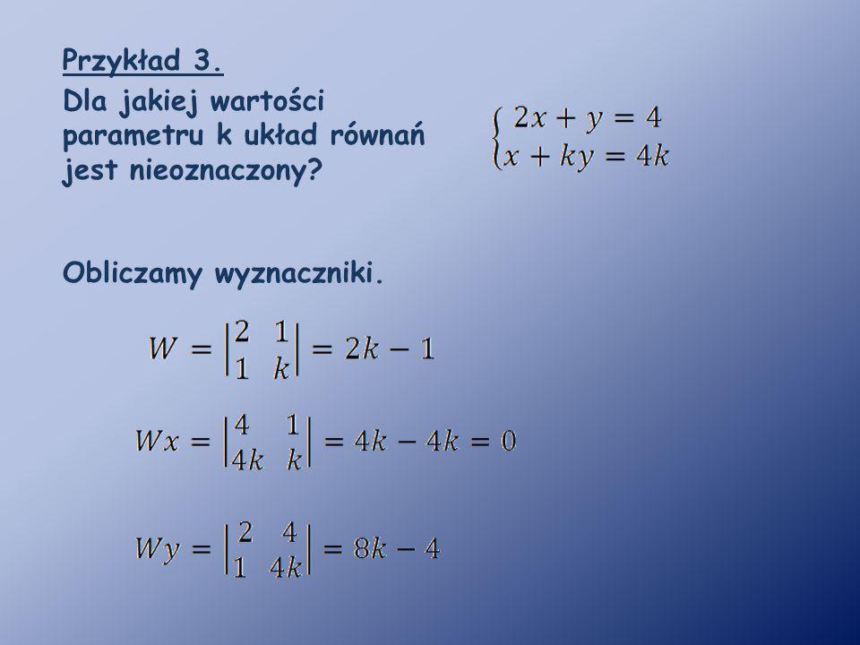 Przykład 3. Dla jakiej wartości parametru k układ równań jest nieoznaczony Obliczamy wyznaczniki.