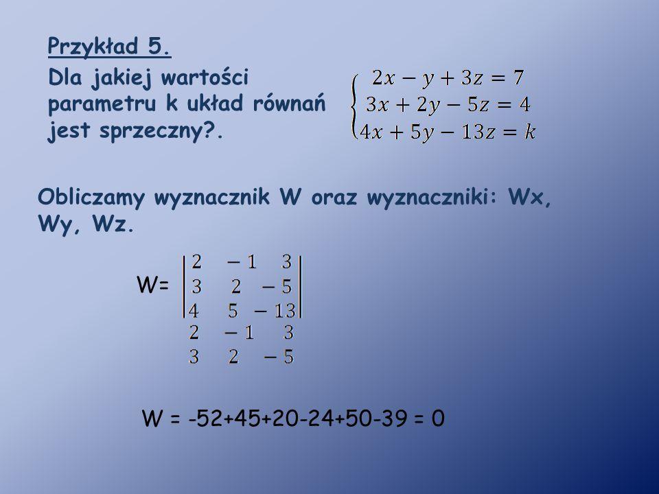 Przykład 5. Dla jakiej wartości parametru k układ równań jest sprzeczny . Obliczamy wyznacznik W oraz wyznaczniki: Wx, Wy, Wz.