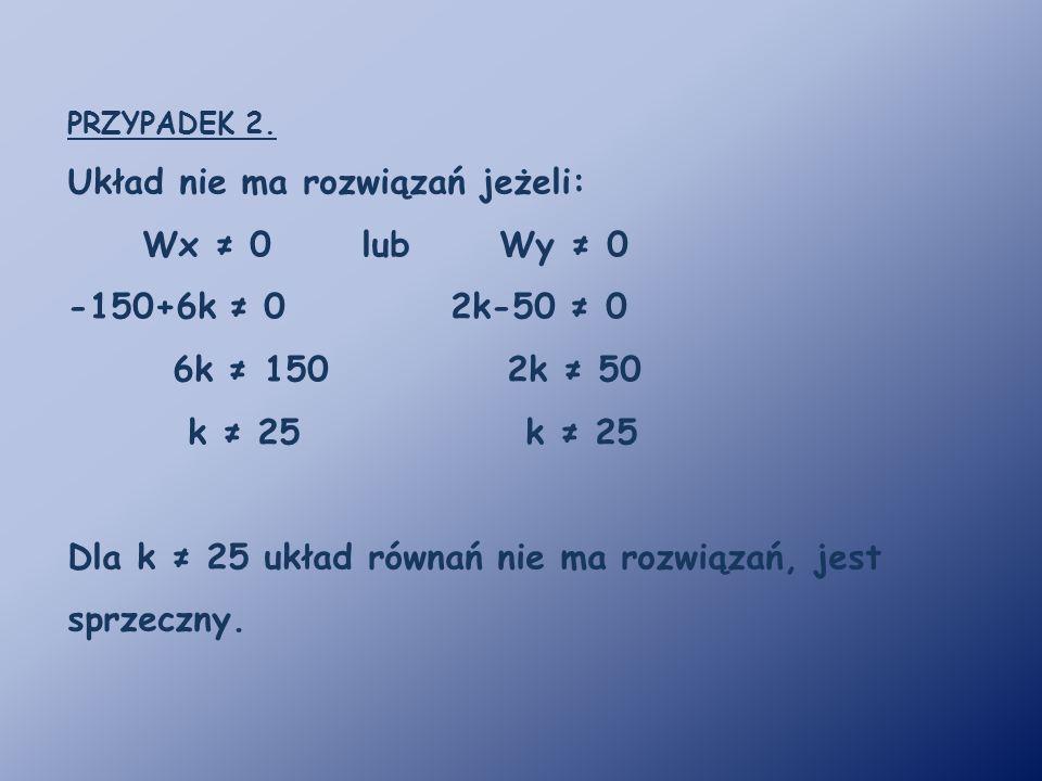 Układ nie ma rozwiązań jeżeli: Wx ≠ 0 lub Wy ≠ 0 -150+6k ≠ 0 2k-50 ≠ 0