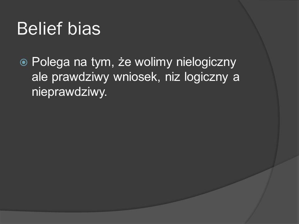 Belief bias Polega na tym, że wolimy nielogiczny ale prawdziwy wniosek, niz logiczny a nieprawdziwy.