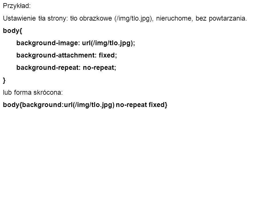 Przykład: Ustawienie tła strony: tło obrazkowe (/img/tlo.jpg), nieruchome, bez powtarzania. body{ background-image: url(/img/tlo.jpg);